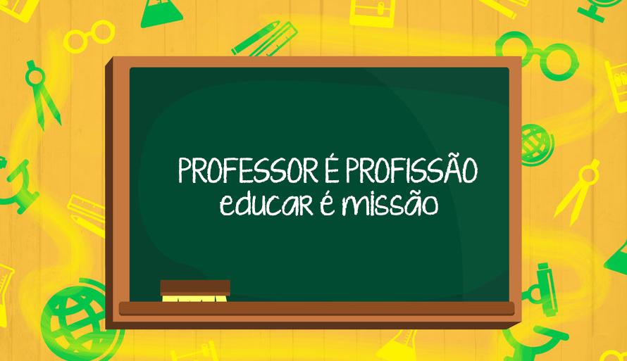 Professor é profissão, educar é missão